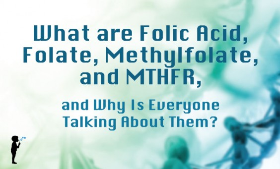 What are Folic Acid, Folate, Methylfolate, and MTHFR, and Why Is Everyone Talking About Them?
